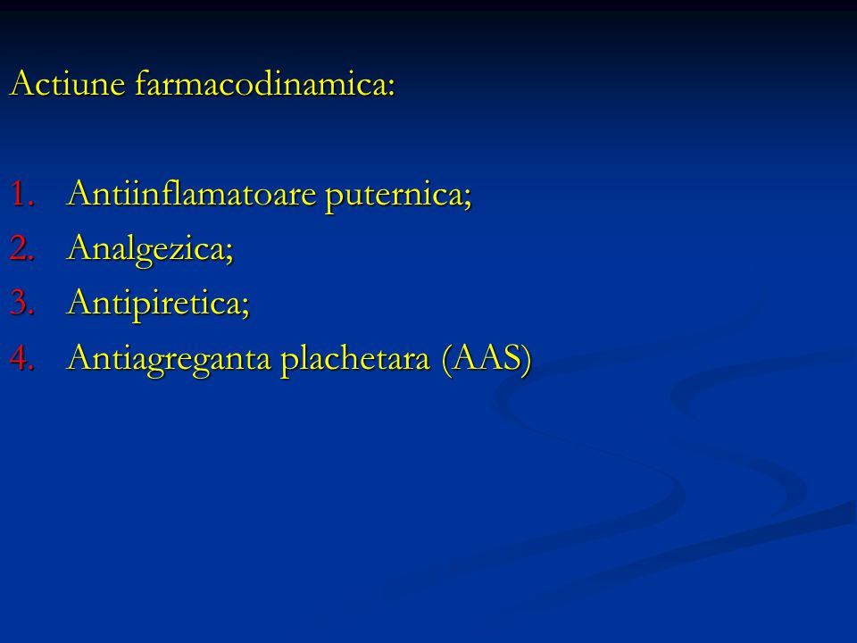 Actiune farmacodinamica: 1.Antiinflamatoare puternica; 2.Analgezica; 3.Antipiretica; 4.Antiagreganta plachetara (AAS)