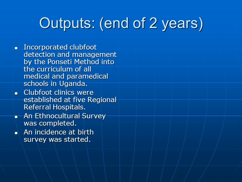 Outputs: (end of 2 years) Incorporated clubfoot detection and management by the Ponseti Method into the curriculum of all medical and paramedical schools in Uganda.