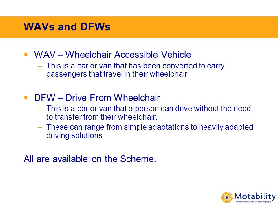 WAVs and DFWs WAV – Wheelchair Accessible Vehicle –This is a car or van that has been converted to carry passengers that travel in their wheelchair DF