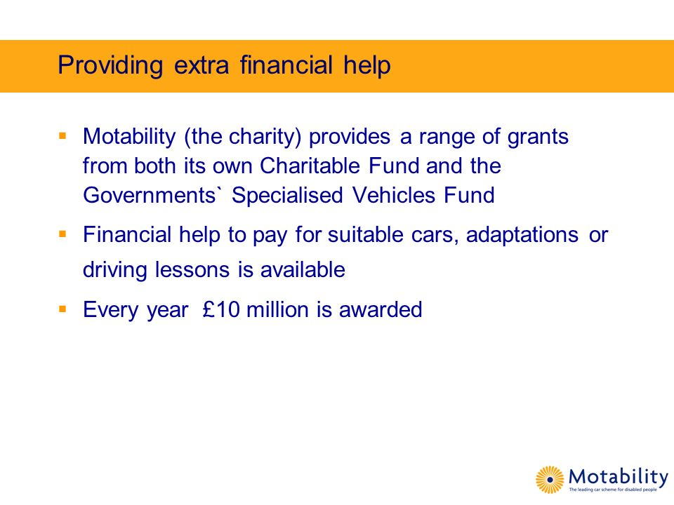 Providing extra financial help Motability (the charity) provides a range of grants from both its own Charitable Fund and the Governments` Specialised Vehicles Fund Financial help to pay for suitable cars, adaptations or driving lessons is available Every year £10 million is awarded