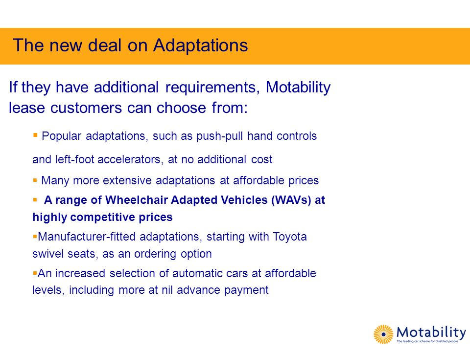 The new deal on Adaptations If they have additional requirements, Motability lease customers can choose from: Popular adaptations, such as push-pull h
