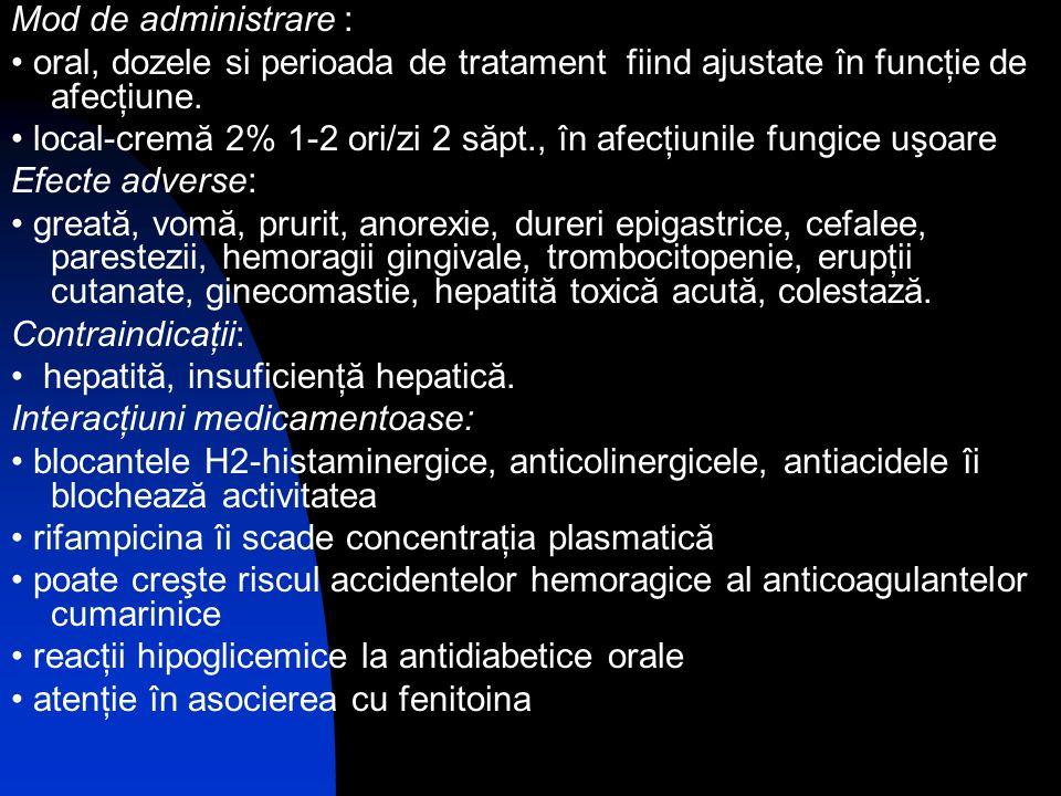Mod de administrare : oral, dozele si perioada de tratament fiind ajustate în funcţie de afecţiune. local-cremă 2% 1-2 ori/zi 2 săpt., în afecţiunile