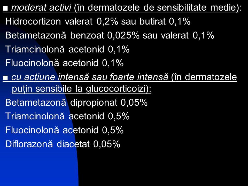 moderat activi (în dermatozele de sensibilitate medie): Hidrocortizon valerat 0,2% sau butirat 0,1% Betametazonă benzoat 0,025% sau valerat 0,1% Triam