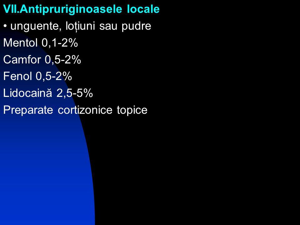 VII.Antipruriginoasele locale unguente, loţiuni sau pudre Mentol 0,1-2% Camfor 0,5-2% Fenol 0,5-2% Lidocaină 2,5-5% Preparate cortizonice topice