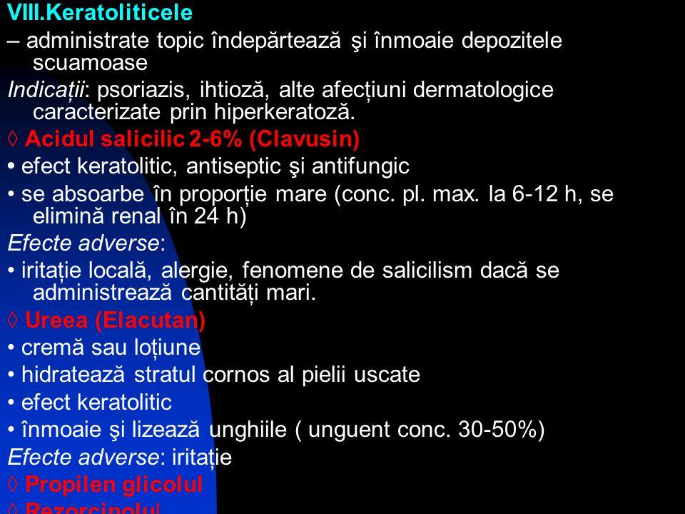 VIII.Keratoliticele – administrate topic îndepărtează şi înmoaie depozitele scuamoase Indicaţii: psoriazis, ihtioză, alte afecţiuni dermatologice cara