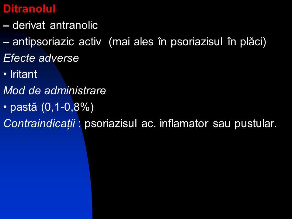 Ditranolul – derivat antranolic – antipsoriazic activ (mai ales în psoriazisul în plăci) Efecte adverse Iritant Mod de administrare pastă (0,1-0,8%) C