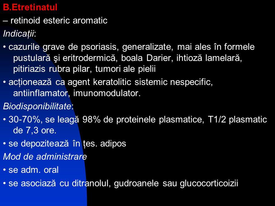 B.Etretinatul – retinoid esteric aromatic Indicaţii: cazurile grave de psoriasis, generalizate, mai ales în formele pustulară şi eritrodermică, boala