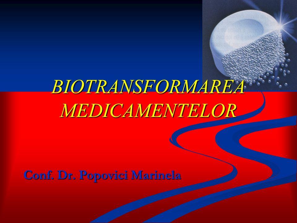 BIOTRANSFORMAREA MEDICAMENTELOR Conf. Dr. Popovici Marinela