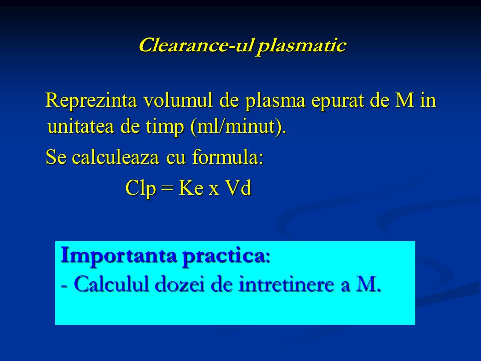 Clearance-ul plasmatic Reprezinta volumul de plasma epurat de M in unitatea de timp (ml/minut). Se calculeaza cu formula: Clp = Ke x Vd Importanta pra