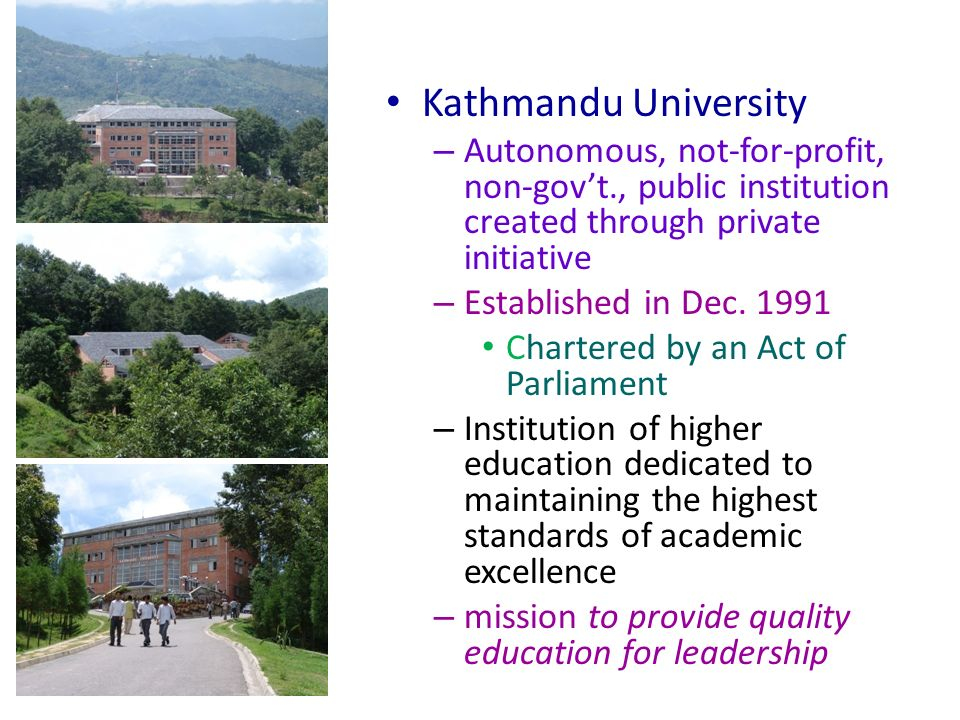 Kathmandu University – Autonomous, not-for-profit, non-govt., public institution created through private initiative – Established in Dec.