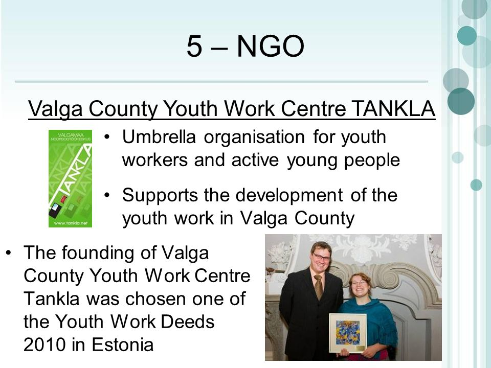 5 – NGO The founding of Valga County Youth Work Centre Tankla was chosen one of the Youth Work Deeds 2010 in Estonia Valga County Youth Work Centre TANKLA Umbrella organisation for youth workers and active young people Supports the development of the youth work in Valga County