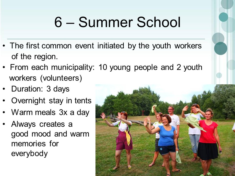 6 – Summer School Duration: 3 days Overnight stay in tents Warm meals 3x a day Always creates a good mood and warm memories for everybody The first common event initiated by the youth workers of the region.