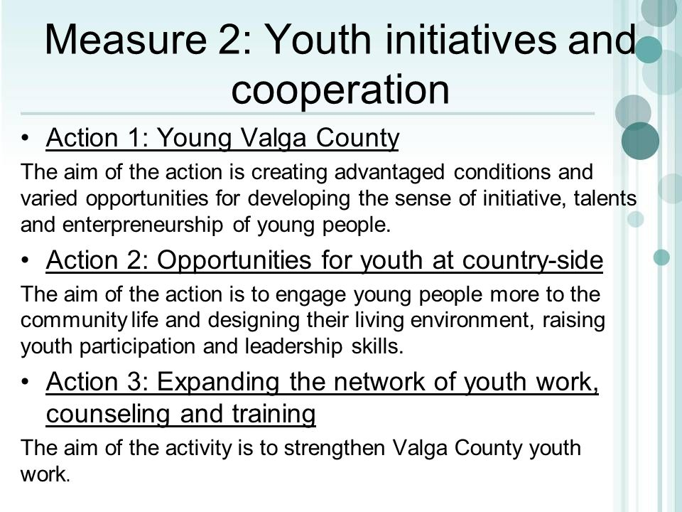 Measure 2: Youth initiatives and cooperation Action 1: Young Valga County The aim of the action is creating advantaged conditions and varied opportuni