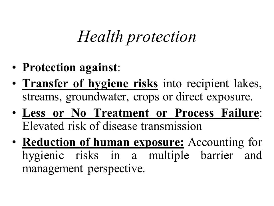 Health protection Protection against: Transfer of hygiene risks into recipient lakes, streams, groundwater, crops or direct exposure.