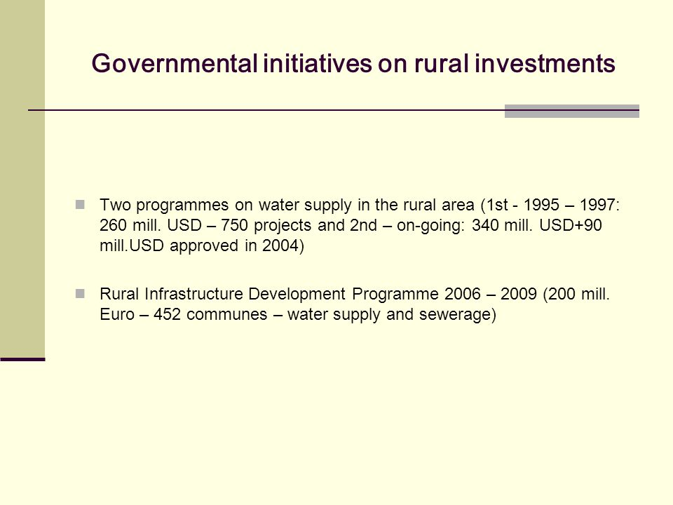 Governmental initiatives on rural investments Two programmes on water supply in the rural area (1st - 1995 – 1997: 260 mill. USD – 750 projects and 2n