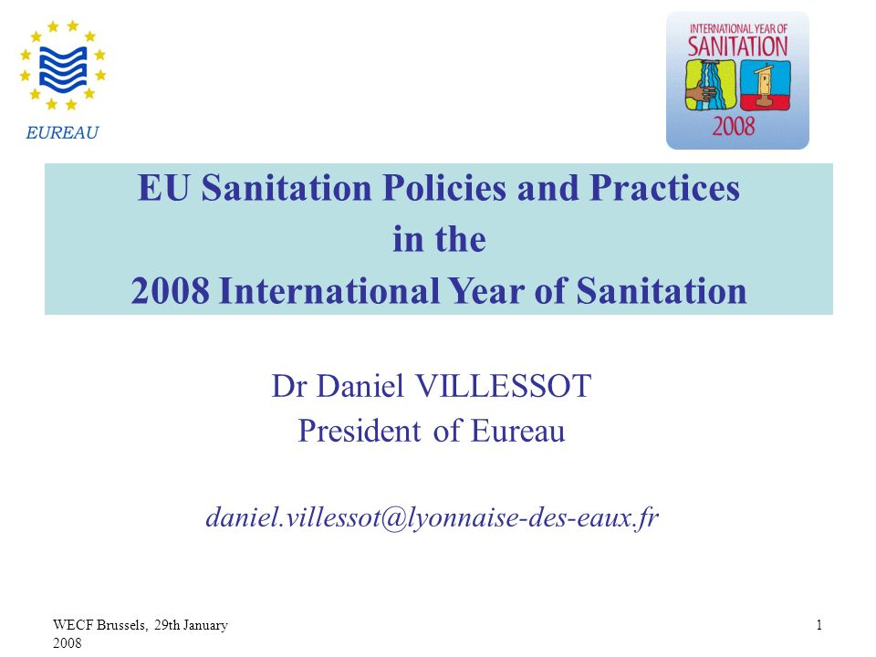 WECF Brussels, 29th January 2008 1 Dr Daniel VILLESSOT President of Eureau daniel.villessot@lyonnaise-des-eaux.fr EU Sanitation Policies and Practices in the 2008 International Year of Sanitation