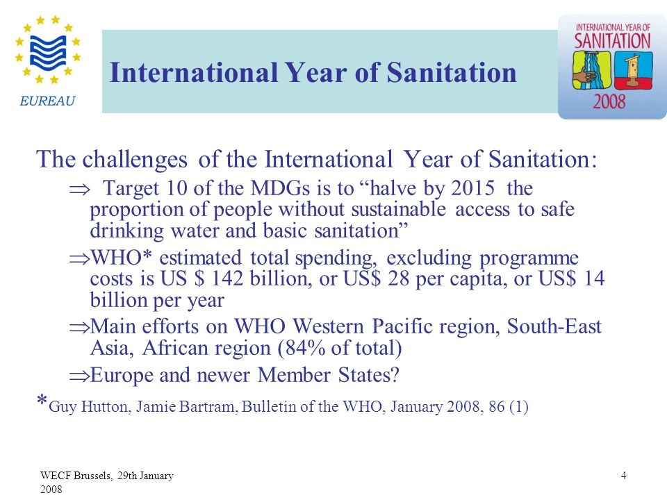 WECF Brussels, 29th January 2008 4 International Year of Sanitation The challenges of the International Year of Sanitation: Target 10 of the MDGs is to halve by 2015 the proportion of people without sustainable access to safe drinking water and basic sanitation WHO* estimated total spending, excluding programme costs is US $ 142 billion, or US$ 28 per capita, or US$ 14 billion per year Main efforts on WHO Western Pacific region, South-East Asia, African region (84% of total) Europe and newer Member States.