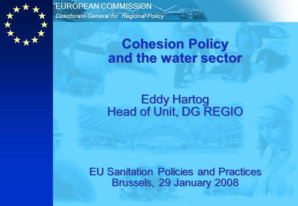 Directorate-General for Regional Policy EUROPEAN COMMISSION Cohesion Policy and the water sector Eddy Hartog Head of Unit, DG REGIO EU Sanitation Poli