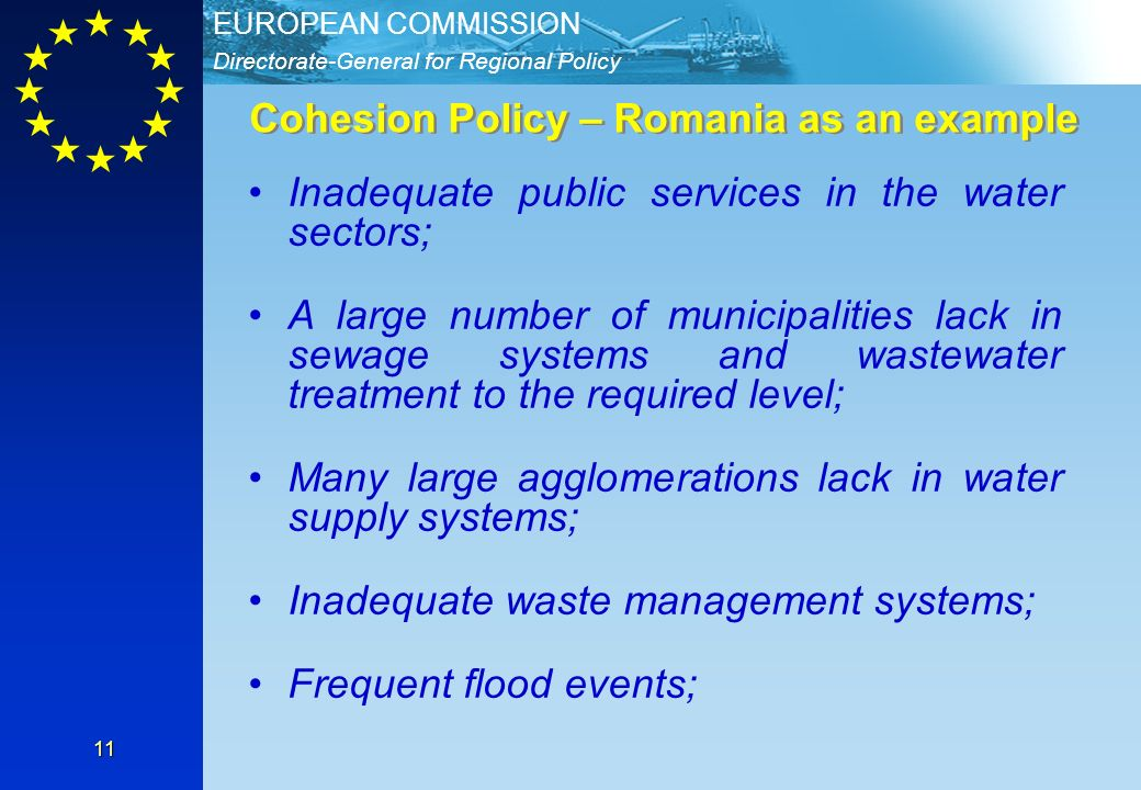 Directorate-General for Regional Policy EUROPEAN COMMISSION 11 Cohesion Policy – Romania as an example Inadequate public services in the water sectors; A large number of municipalities lack in sewage systems and wastewater treatment to the required level; Many large agglomerations lack in water supply systems; Inadequate waste management systems; Frequent flood events;