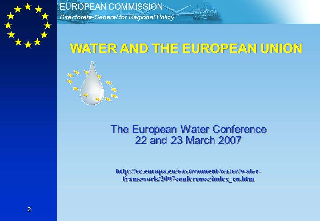 Directorate-General for Regional Policy EUROPEAN COMMISSION 2 WATER AND THE EUROPEAN UNION The European Water Conference 22 and 23 March 2007 http://ec.europa.eu/environment/water/water- framework/2007conference/index_en.htm The European Water Conference 22 and 23 March 2007 http://ec.europa.eu/environment/water/water- framework/2007conference/index_en.htm