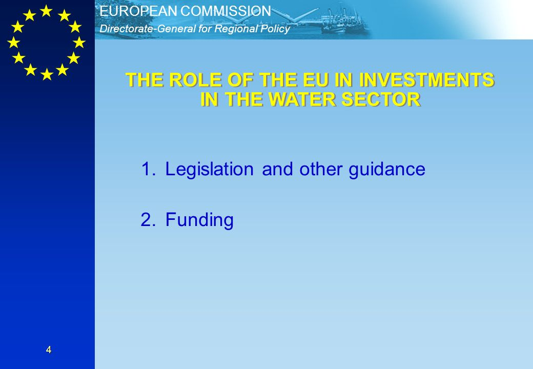 Directorate-General for Regional Policy EUROPEAN COMMISSION 4 1.Legislation and other guidance 2.Funding THE ROLE OF THE EU IN INVESTMENTS IN THE WATER SECTOR