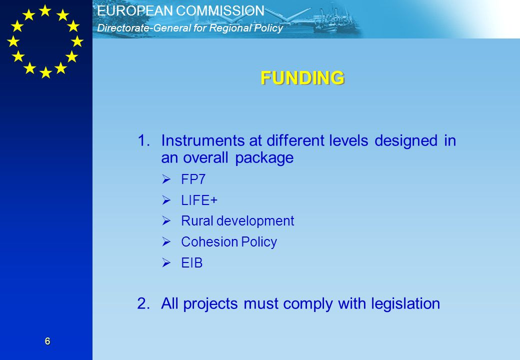 Directorate-General for Regional Policy EUROPEAN COMMISSION 6 1.Instruments at different levels designed in an overall package FP7 LIFE+ Rural develop