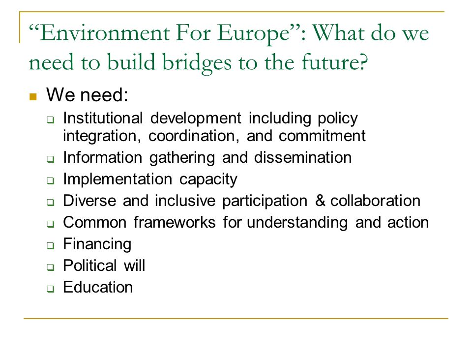 Environment For Europe: What do we need to build bridges to the future? We need: Institutional development including policy integration, coordination,