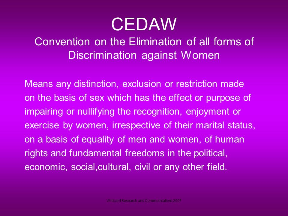 Wildcard Research and Communications 2007 CEDAW Convention on the Elimination of all forms of Discrimination against Women Means any distinction, exclusion or restriction made on the basis of sex which has the effect or purpose of impairing or nullifying the recognition, enjoyment or exercise by women, irrespective of their marital status, on a basis of equality of men and women, of human rights and fundamental freedoms in the political, economic, social,cultural, civil or any other field.