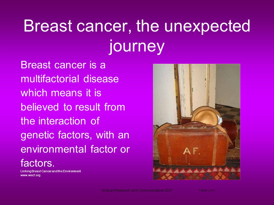 Wildcard Research and Communications 2007 Breast cancer, the unexpected journey Breast cancer is a multifactorial disease which means it is believed to result from the interaction of genetic factors, with an environmental factor or factors.