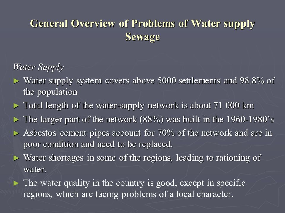 General Overview of Problems of Water supply Sewage Water Supply Water supply system covers above 5000 settlements and 98.8% of the population Water supply system covers above 5000 settlements and 98.8% of the population Total length of the water-supply network is about 71 000 km Total length of the water-supply network is about 71 000 km The larger part of the network (88%) was built in the 1960-1980s The larger part of the network (88%) was built in the 1960-1980s Asbestos cement pipes account for 70% of the network and are in poor condition and need to be replaced.