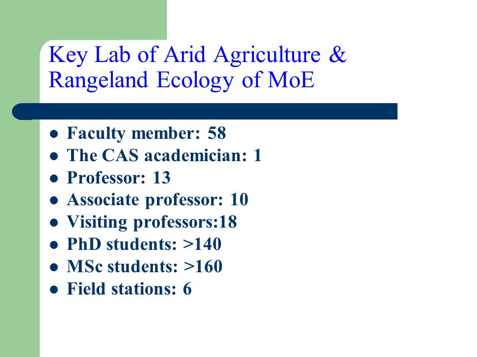 Key Lab of Arid Agriculture & Rangeland Ecology of MoE Faculty member: 58 The CAS academician: 1 Professor: 13 Associate professor: 10 Visiting professors:18 PhD students: >140 MSc students: >160 Field stations: 6