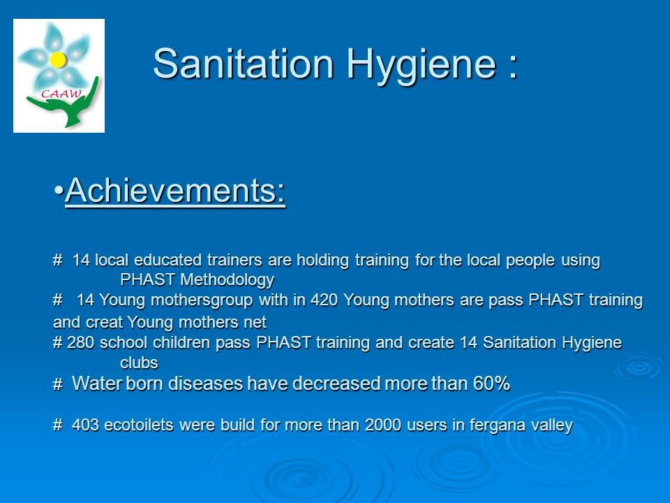 Sanitation Hygiene : Achievements: # 14 local educated trainers are holding training for the local people using PHAST Methodology # 14 Young mothersgroup with in 420 Young mothers are pass PHAST training and creat Young mothers net # 280 school children pass PHAST training and create 14 Sanitation Hygiene clubs # Water born diseases have decreased more than 60% # 403 ecotoilets were build for more than 2000 users in fergana valleyAchievements: # 14 local educated trainers are holding training for the local people using PHAST Methodology # 14 Young mothersgroup with in 420 Young mothers are pass PHAST training and creat Young mothers net # 280 school children pass PHAST training and create 14 Sanitation Hygiene clubs # Water born diseases have decreased more than 60% # 403 ecotoilets were build for more than 2000 users in fergana valley