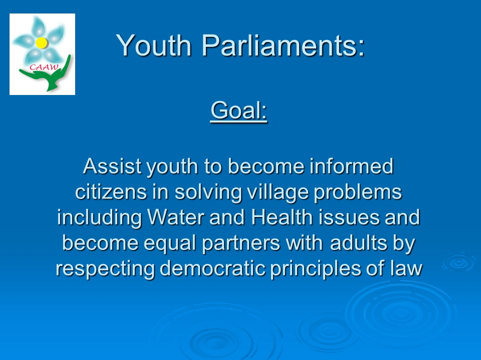 Youth Parliaments: Goal: Assist youth to become informed citizens in solving village problems including Water and Health issues and become equal partners with adults by respecting democratic principles of law
