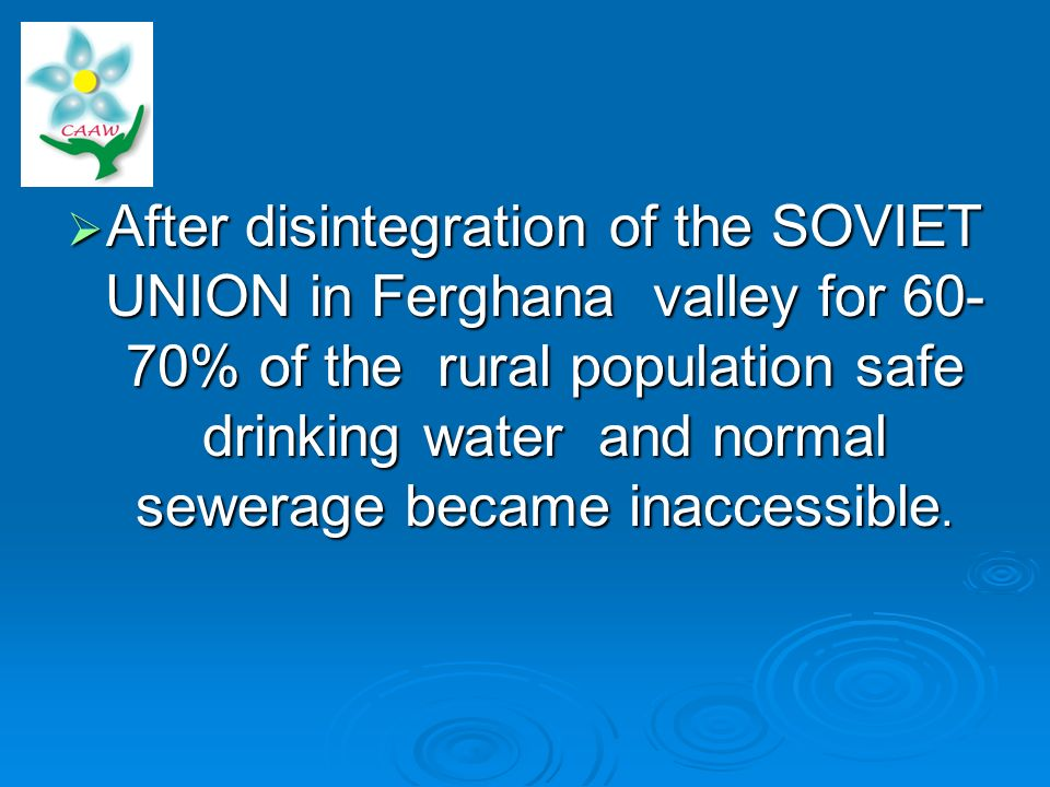 After disintegration of the SOVIET UNION in Ferghana valley for 60- 70% of the rural population safe drinking water and normal sewerage became inaccessible.