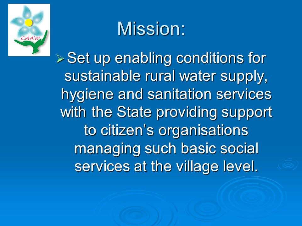 Mission: Set up enabling conditions for sustainable rural water supply, hygiene and sanitation services with the State providing support to citizens organisations managing such basic social services at the village level.