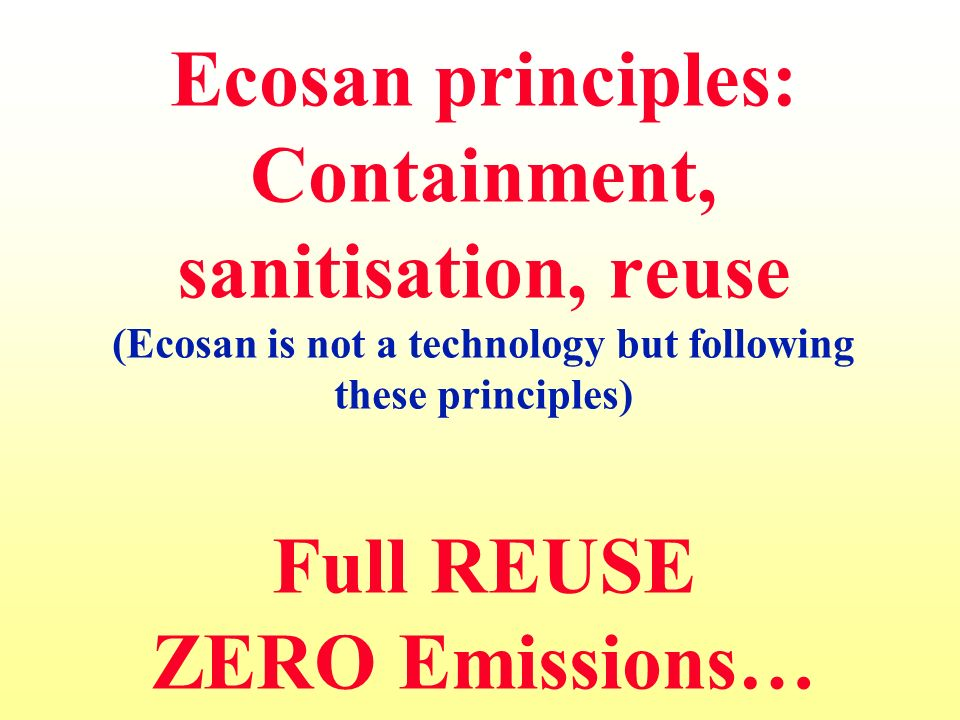 Ecosan principles: Containment, sanitisation, reuse (Ecosan is not a technology but following these principles) Full REUSE ZERO Emissions…