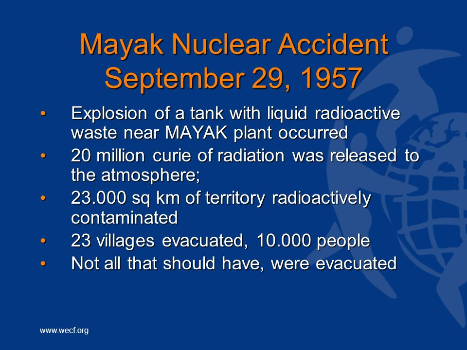 www.wecf.org Mayak Nuclear Accident September 29, 1957 Explosion of a tank with liquid radioactive waste near MAYAK plant occurred Explosion of a tank with liquid radioactive waste near MAYAK plant occurred 20 million curie of radiation was released to the atmosphere; 20 million curie of radiation was released to the atmosphere; 23.000 sq km of territory radioactively contaminated 23.000 sq km of territory radioactively contaminated 23 villages evacuated, 10.000 people 23 villages evacuated, 10.000 people Not all that should have, were evacuated Not all that should have, were evacuated