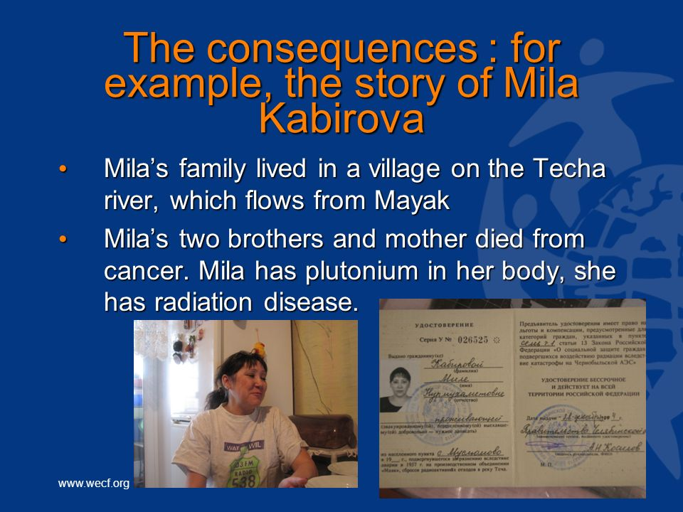 www.wecf.org The consequences : for example, the story of Mila Kabirova Milas family lived in a village on the Techa river, which flows from Mayak Milas family lived in a village on the Techa river, which flows from Mayak Milas two brothers and mother died from cancer.