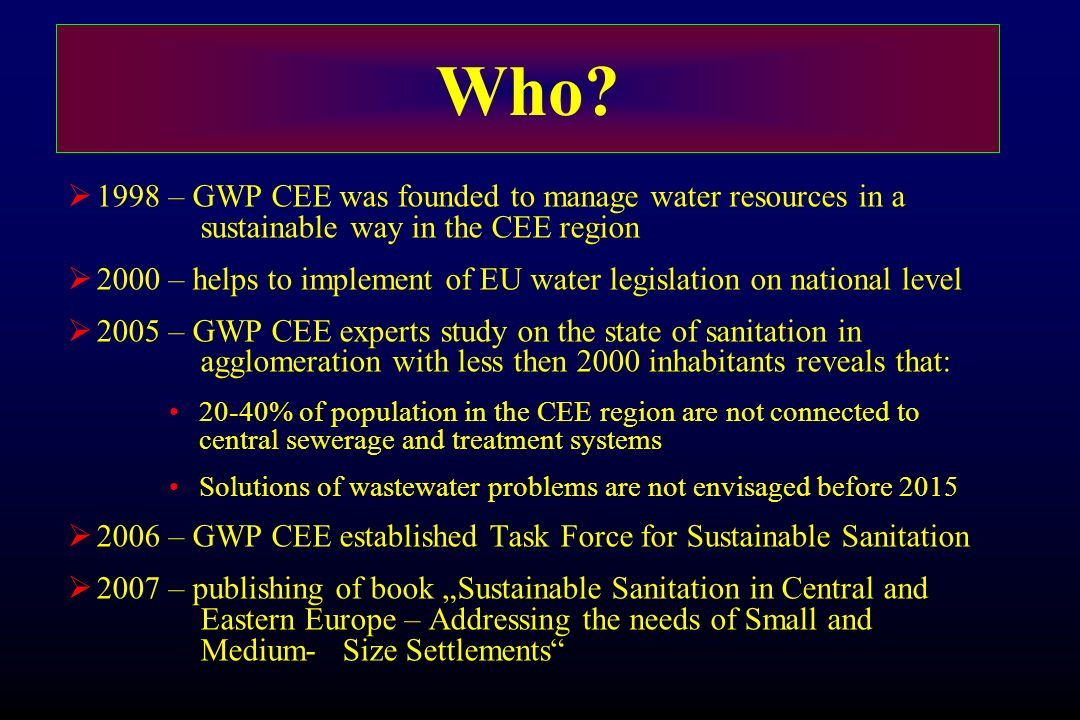 Who? 1998 – GWP CEE was founded to manage water resources in a sustainable way in the CEE region 2000 – helps to implement of EU water legislation on