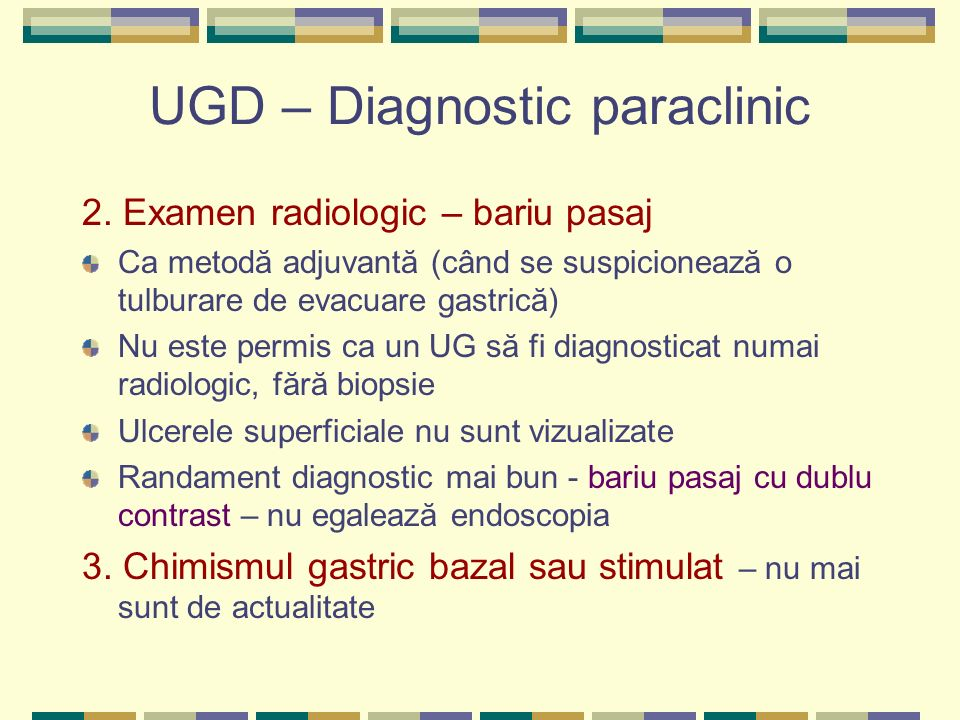 UGD – Diagnostic paraclinic 2. Examen radiologic – bariu pasaj Ca metodă adjuvantă (când se suspicionează o tulburare de evacuare gastrică) Nu este pe