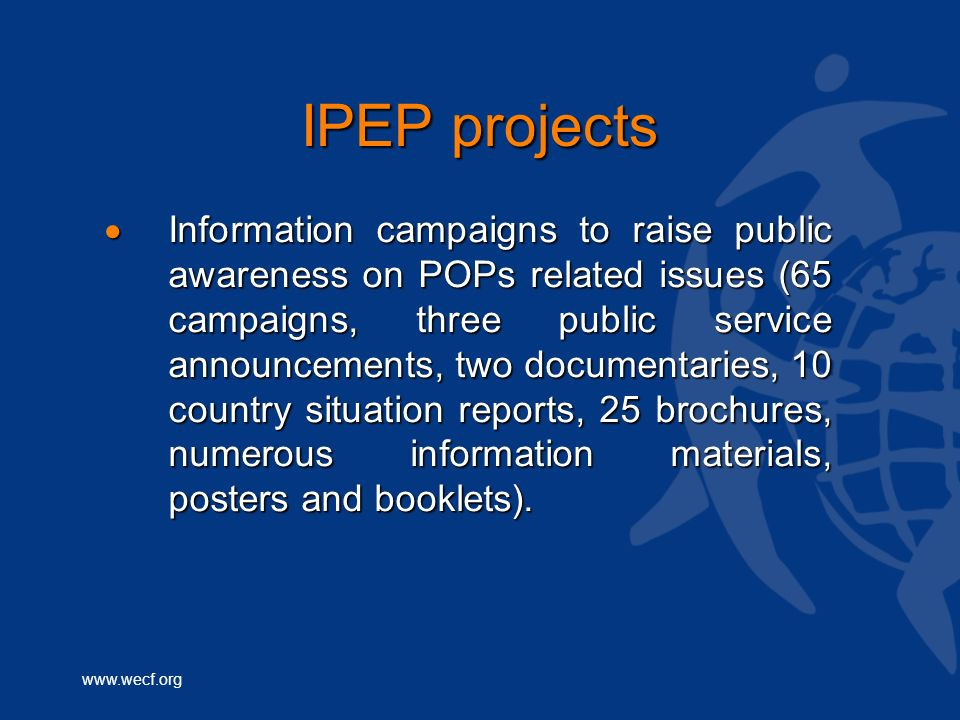 www.wecf.org IPEP projects Information campaigns to raise public awareness on POPs related issues (65 campaigns, three public service announcements, two documentaries, 10 country situation reports, 25 brochures, numerous information materials, posters and booklets).