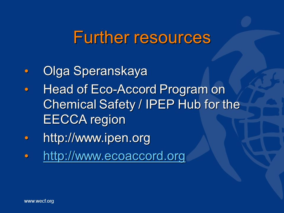 www.wecf.org Further resources Olga Speranskaya Olga Speranskaya Head of Eco-Accord Program on Chemical Safety / IPEP Hub for the EECCA region Head of Eco-Accord Program on Chemical Safety / IPEP Hub for the EECCA region http://www.ipen.org http://www.ipen.org http://www.ecoaccord.org http://www.ecoaccord.org http://www.ecoaccord.org
