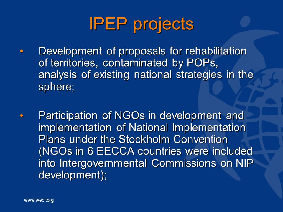 www.wecf.org IPEP projects Development of proposals for rehabilitation of territories, contaminated by POPs, analysis of existing national strategies