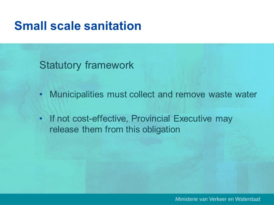 Small scale sanitation Statutory framework Municipalities must collect and remove waste water If not cost-effective, Provincial Executive may release them from this obligation