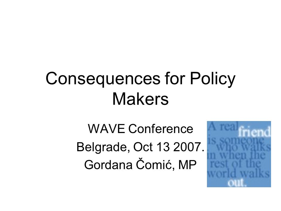 Consequences for Policy Makers WAVE Conference Belgrade, Oct 13 2007. Gordana Čomić, MP