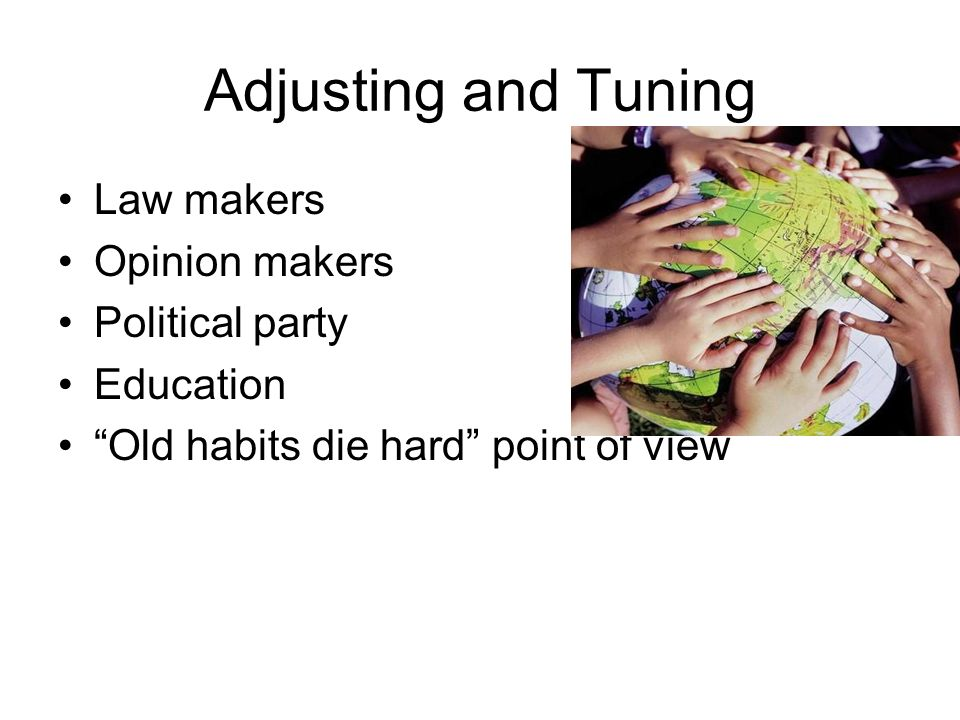 Adjusting and Tuning Law makers Opinion makers Political party Education Old habits die hard point of view