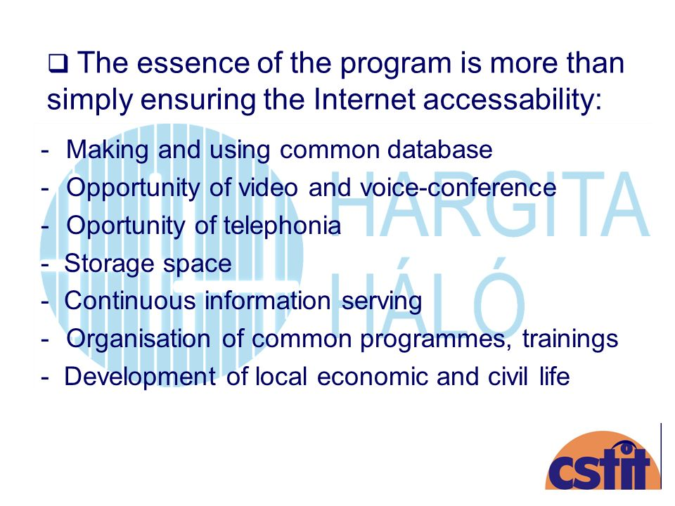 The essence of the program is more than simply ensuring the Internet accessability: -Making and using common database -Opportunity of video and voice-conference -Oportunity of telephonia - Storage space - Continuous information serving -Organisation of common programmes, trainings - Development of local economic and civil life