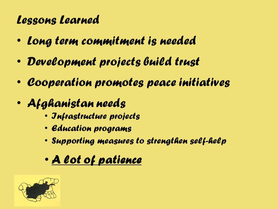 Lessons Learned Long term commitment is needed Development projects build trust Cooperation promotes peace initiatives Afghanistan needs Infrastructur
