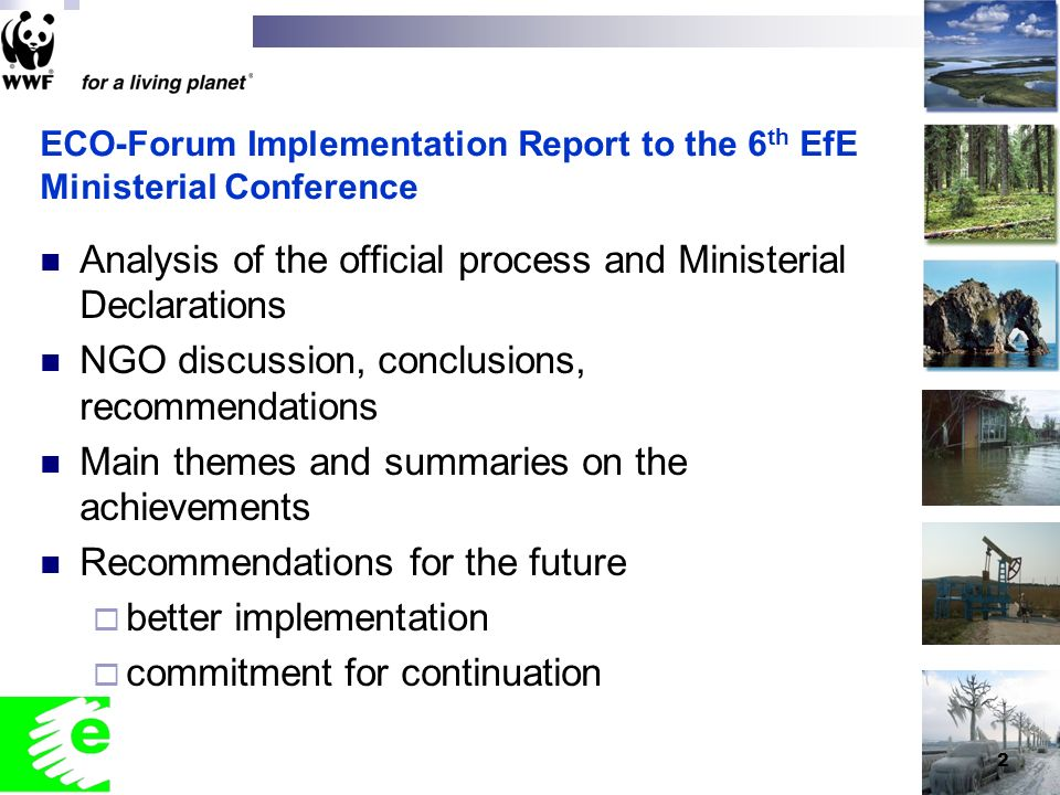 2 ECO-Forum Implementation Report to the 6 th EfE Ministerial Conference Analysis of the official process and Ministerial Declarations NGO discussion, conclusions, recommendations Main themes and summaries on the achievements Recommendations for the future better implementation commitment for continuation