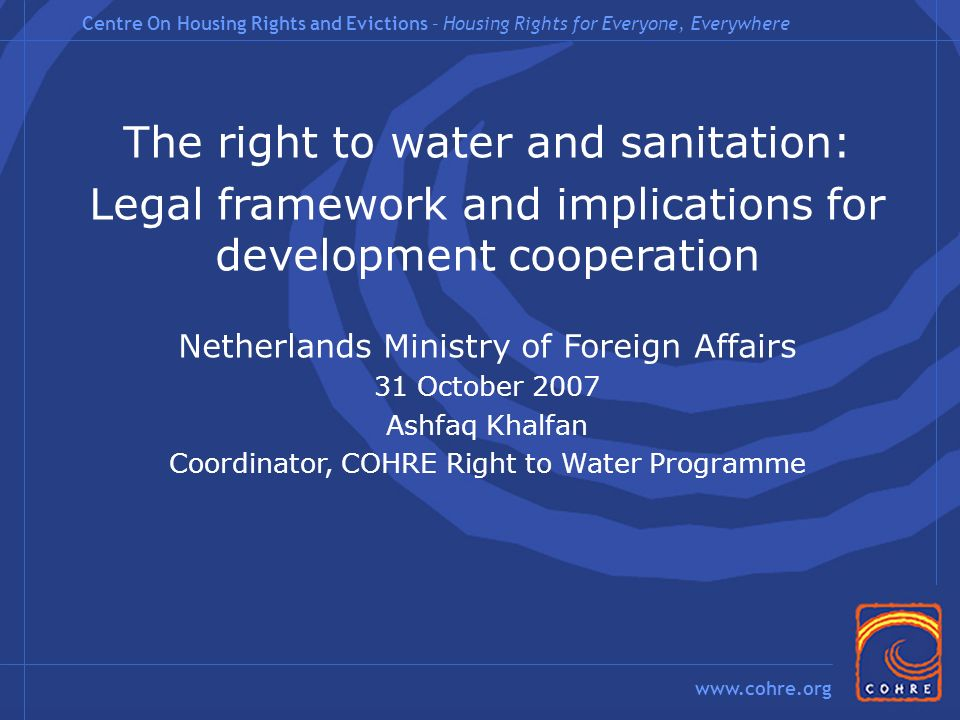 Centre On Housing Rights and Evictions – Housing Rights for Everyone, Everywhere www.cohre.org The right to water and sanitation: Legal framework and implications for development cooperation Netherlands Ministry of Foreign Affairs 31 October 2007 Ashfaq Khalfan Coordinator, COHRE Right to Water Programme